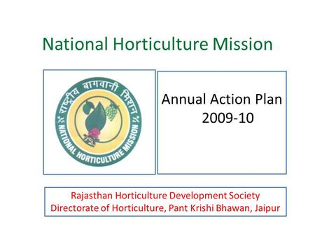 National Horticulture Mission Annual Action Plan 2009-10 Rajasthan Horticulture Development Society Directorate of Horticulture, Pant Krishi Bhawan, Jaipur.