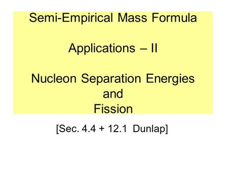 Semi-Empirical Mass Formula Applications – II Nucleon Separation Energies and Fission [Sec. 4.4 + 12.1 Dunlap]