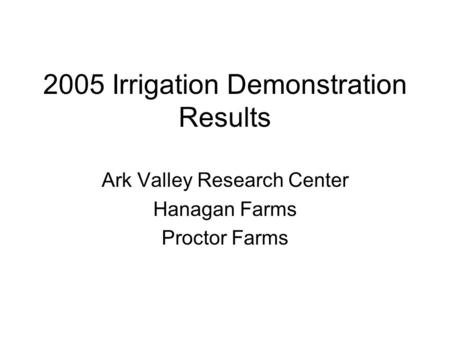 2005 Irrigation Demonstration Results Ark Valley Research Center Hanagan Farms Proctor Farms.