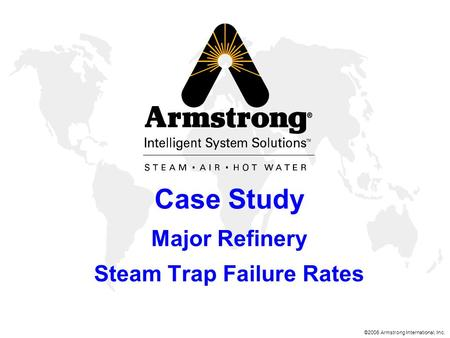 ©2006 Armstrong International, Inc. Case Study Major Refinery Steam Trap Failure Rates.