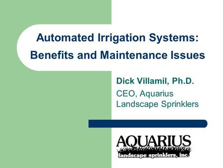 Automated Irrigation Systems: Benefits and Maintenance Issues Dick Villamil, Ph.D. CEO, Aquarius Landscape Sprinklers.