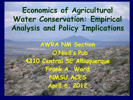 Economics of Agricultural Water Conservation: Empirical Analysis and Policy Implications AWRA NM Section O'Niell's Pub 4310 Central SE Albuquerque Frank.