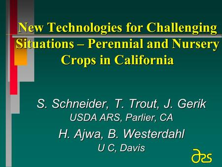 New Technologies for Challenging Situations – Perennial and Nursery Crops in California S. Schneider, T. Trout, J. Gerik USDA ARS, Parlier, CA H. Ajwa,