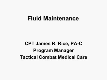 Fluid Maintenance CPT James R. Rice, PA-C Program Manager Tactical Combat Medical Care.