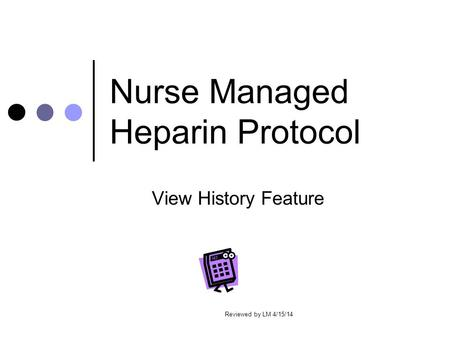 Nurse Managed Heparin Protocol View History Feature Reviewed by LM 4/15/14.