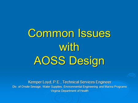 Common Issues with AOSS Design Kemper Loyd, P.E., Technical Services Engineer Div. of Onsite Sewage, Water Supplies, Environmental Engineering and Marina.