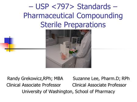 – USP Standards – Pharmaceutical Compounding Sterile Preparations Randy Grekowicz,RPh; MBA Suzanne Lee, Pharm.D; RPh Clinical Associate Professor Clinical.