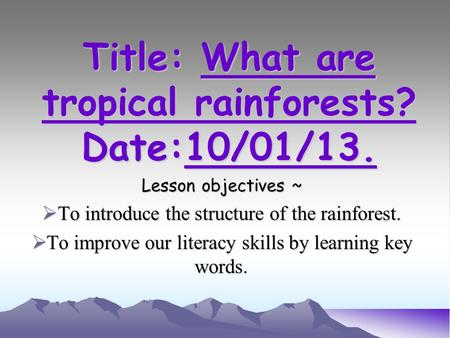 Title: What are tropical rainforests? Date:10/01/13. Lesson objectives ~  To introduce the structure of the rainforest.  To improve our literacy skills.