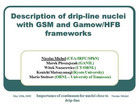 Nicolas Michel Importance of continuum for nuclei close to drip-line May 20th, 2009 Description of drip-line nuclei with GSM and Gamow/HFB frameworks Nicolas.