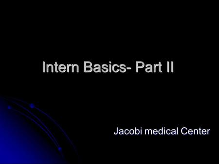 Intern Basics- Part II Jacobi medical Center. Falls Assess the patient after the fall Assess the patient after the fall Witnessed or not Witnessed or.