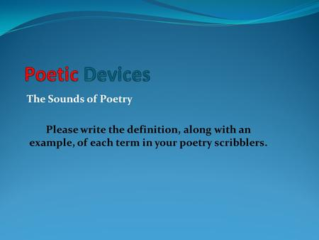The Sounds of Poetry Please write the definition, along with an example, of each term in your poetry scribblers.