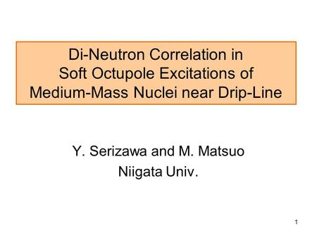 1 Di-Neutron Correlation in Soft Octupole Excitations of Medium-Mass Nuclei near Drip-Line Y. Serizawa and M. Matsuo Niigata Univ.