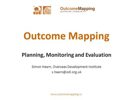 Outcome Mapping Planning, Monitoring and Evaluation Simon Hearn, Overseas Development Institute