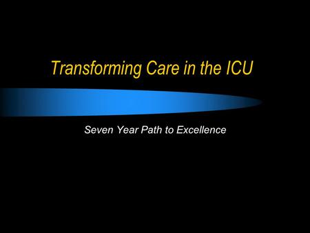 Transforming Care in the ICU Seven Year Path to Excellence.