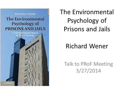 The Environmental Psychology of Prisons and Jails Richard Wener Talk to PRoF Meeting 3/27/2014.