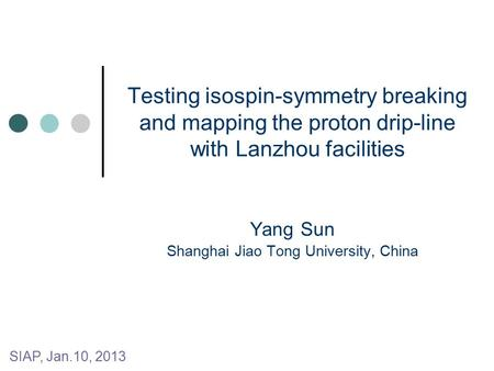 Testing isospin-symmetry breaking and mapping the proton drip-line with Lanzhou facilities Yang Sun Shanghai Jiao Tong University, China SIAP, Jan.10,
