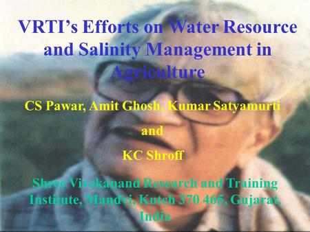 VRTI's Efforts on Water Resource and Salinity Management in Agriculture CS Pawar, Amit Ghosh, Kumar Satyamurti and KC Shroff Shree Vivekanand Research.