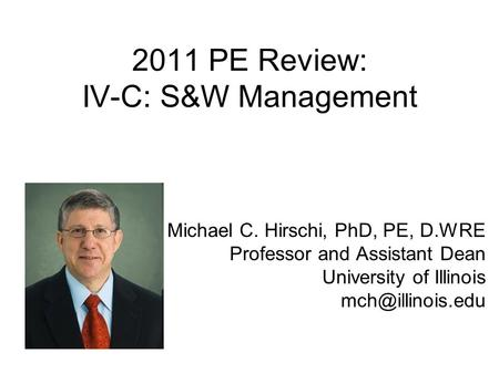 2011 PE Review: IV-C: S&W Management Michael C. Hirschi, PhD, PE, D.WRE Professor and Assistant Dean University of Illinois