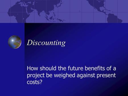 Discounting How should the future benefits of a project be weighed against present costs?