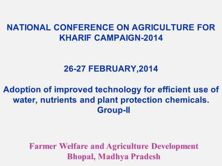 NATIONAL CONFERENCE ON AGRICULTURE FOR KHARIF CAMPAIGN-2014 26-27 FEBRUARY,2014 Adoption of improved technology for efficient use of water, nutrients and.
