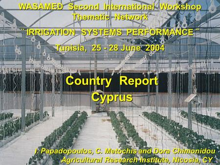 WASAMED Second International Workshop Thematic Network ¨ IRRIGATION SYSTEMS PERFORMANCE ¨ Tunisia, 25 - 28 June 2004 I. Papadopoulos, C. Metochis and.