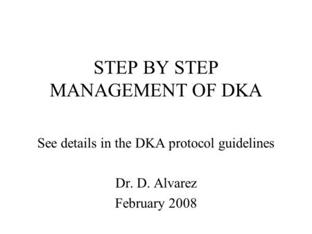 STEP BY STEP MANAGEMENT OF DKA See details in the DKA protocol guidelines Dr. D. Alvarez February 2008.