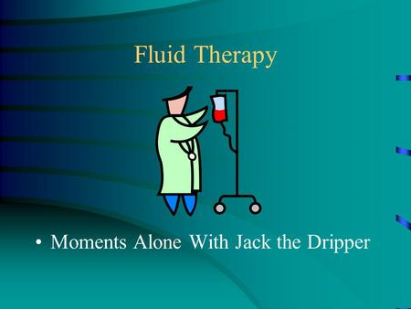 Fluid Therapy Moments Alone With Jack the Dripper.