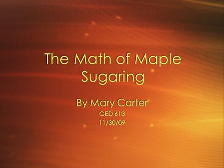 The Math of Maple Sugaring By Mary Carter GED 613 11/30/09 By Mary Carter GED 613 11/30/09.