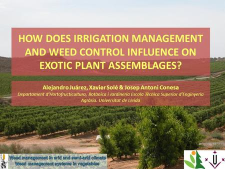 HOW DOES IRRIGATION MANAGEMENT AND WEED CONTROL INFLUENCE ON EXOTIC PLANT ASSEMBLAGES? Alejandro Juárez, Xavier Solé & Josep Antoni Conesa Departament.