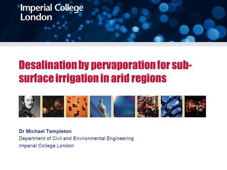 Desalination by pervaporation for sub- surface irrigation in arid regions Dr Michael Templeton Department of Civil and Environmental Engineering Imperial.