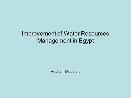 Improvement of Water Resources Management in Egypt Hesham Moustafa.