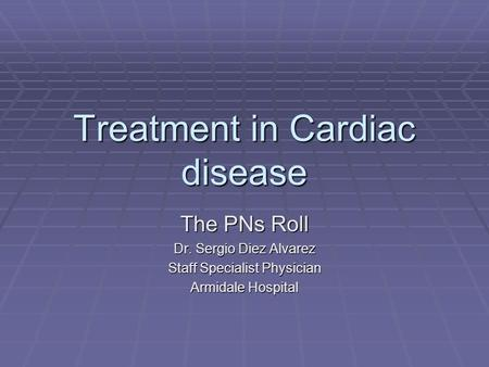 Treatment in Cardiac disease The PNs Roll Dr. Sergio Diez Alvarez Staff Specialist Physician Armidale Hospital.