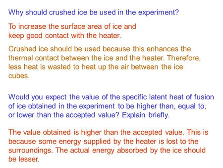 Why should crushed ice be used in the experiment? To increase the surface area of ice and keep good contact with the heater. Crushed ice should be used.