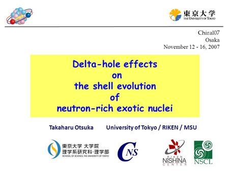 Delta-hole effects on the shell evolution of neutron-rich exotic nuclei Takaharu Otsuka University of Tokyo / RIKEN / MSU Chiral07 Osaka November 12 -