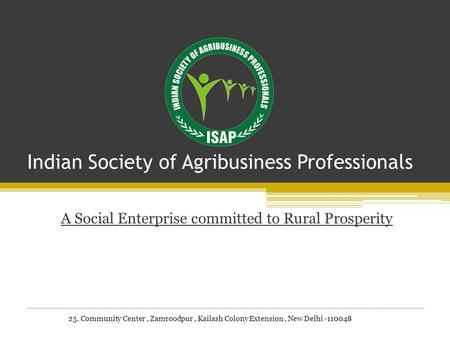 Indian Society of Agribusiness Professionals A Social Enterprise committed to Rural Prosperity 23, Community Center, Zamroodpur, Kailash Colony Extension,
