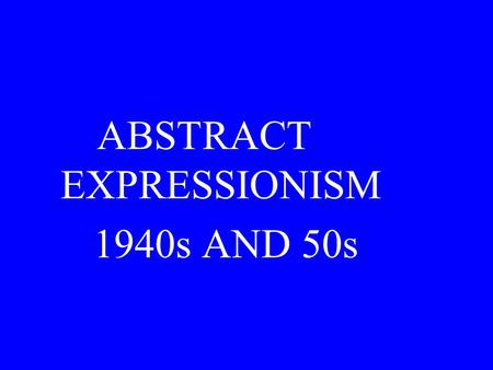 ABSTRACT EXPRESSIONISM 1940s AND 50s. Abstract Expressionism should not be confused with the German Expressionist movement that we studied earlier. The.