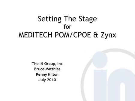 Setting The Stage for MEDITECH POM/CPOE & Zynx The IN Group, Inc Bruce Matthias Penny Hilton July 2010.