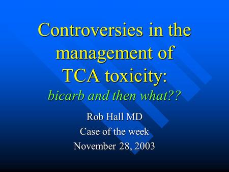 Controversies in the management of TCA toxicity: bicarb and then what?? Rob Hall MD Case of the week November 28, 2003.
