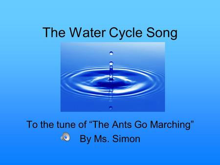 "The Water Cycle Song To the tune of ""The Ants Go Marching"" By Ms. Simon."