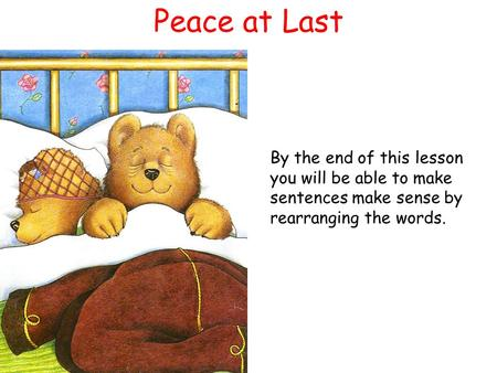 Peace at Last By the end of this lesson you will be able to make sentences make sense by rearranging the words.