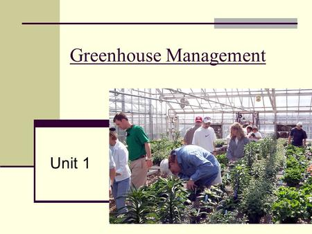 Greenhouse Management Unit 1. Why a Greenhouse? 1. To grow crops out of season 2. To grow crops not adapted to the locality 3. To speed up the growth.