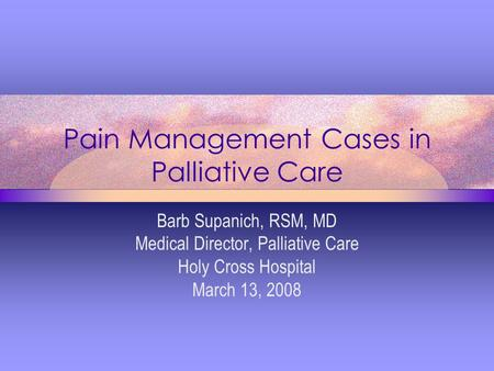 Pain Management Cases in Palliative Care Barb Supanich, RSM, MD Medical Director, Palliative Care Holy Cross Hospital March 13, 2008.