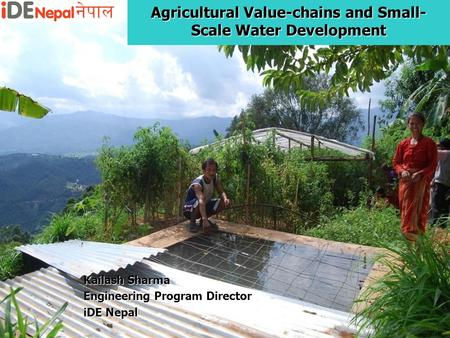 Agricultural Value-chains and Small- Scale Water Development Kailash Sharma Engineering Program Director iDE Nepal.