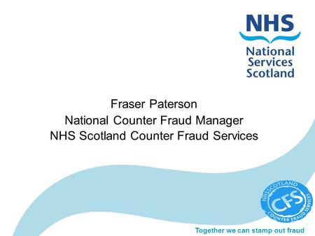 Together we can stamp out fraud Fraser Paterson National Counter Fraud Manager NHS Scotland Counter Fraud Services.