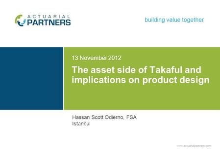 Www.actuarialpartners.com building value together The asset side of Takaful and implications on product design 13 November 2012 Hassan Scott Odierno, FSA.