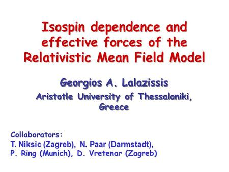 Isospin dependence and effective forces of the Relativistic Mean Field Model Georgios A. Lalazissis Aristotle University of Thessaloniki, Greece Georgios.