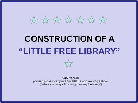 "CONSTRUCTION OF A ""LITTLE FREE LIBRARY"" Gary Mehlum, pressed into service by wife and UHLS employee Mary Fellows (""When you marry a librarian, you marry."