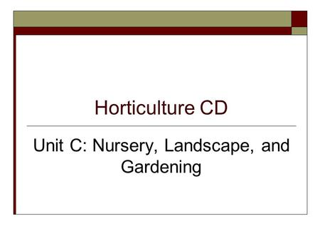 Horticulture CD Unit C: Nursery, Landscape, and Gardening.