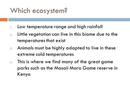 Which ecosystem? 1. Low temperature range and high rainfall 2. Little vegetation can live in this biome due to the temperatures that exist 3. Animals must.