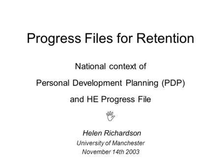 Progress Files for Retention National context of Personal Development Planning (PDP) and HE Progress File  Helen Richardson University of Manchester November.